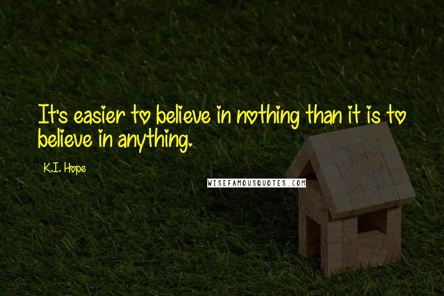 K.I. Hope quotes: It's easier to believe in nothing than it is to believe in anything.