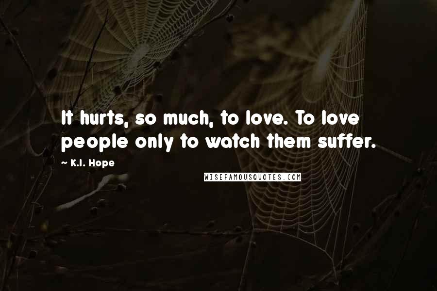 K.I. Hope quotes: It hurts, so much, to love. To love people only to watch them suffer.