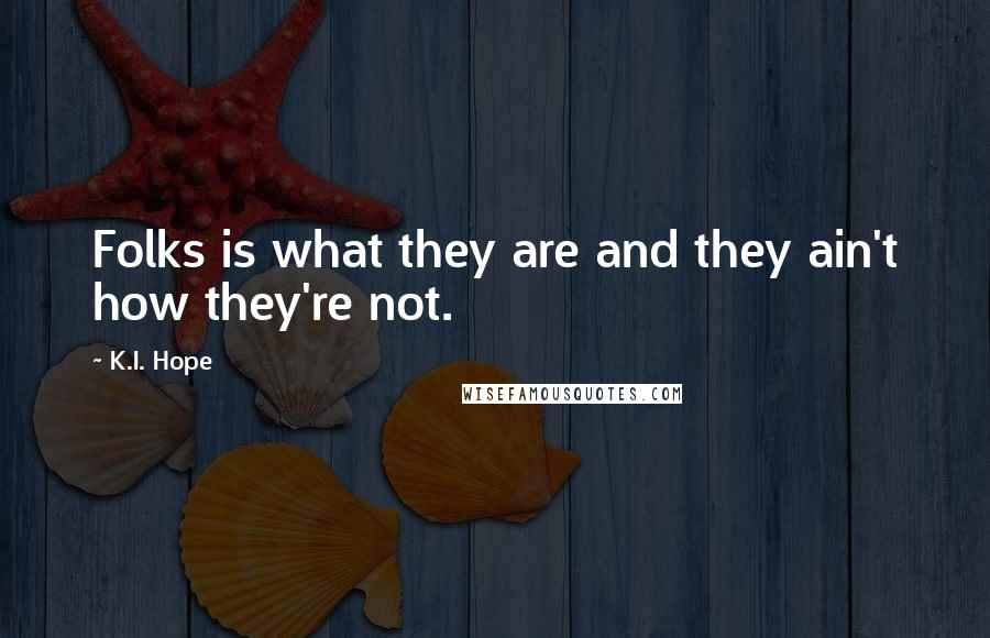 K.I. Hope quotes: Folks is what they are and they ain't how they're not.