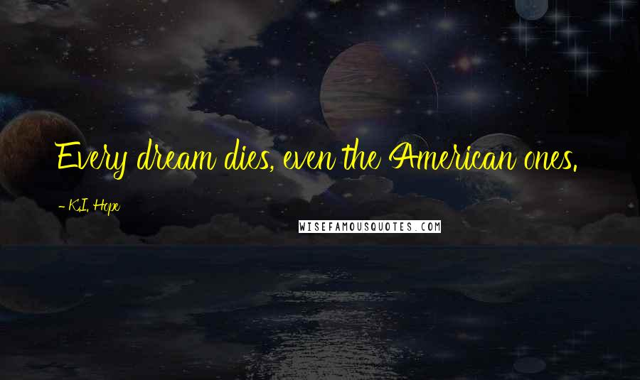 K.I. Hope quotes: Every dream dies, even the American ones.