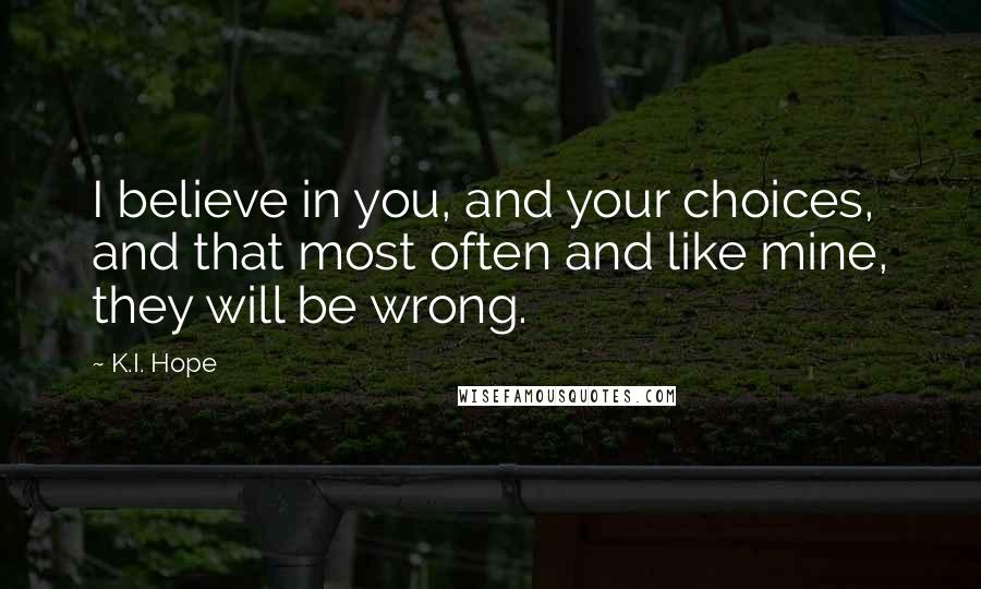 K.I. Hope quotes: I believe in you, and your choices, and that most often and like mine, they will be wrong.