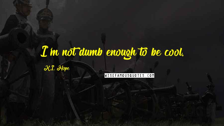 K.I. Hope quotes: I'm not dumb enough to be cool.