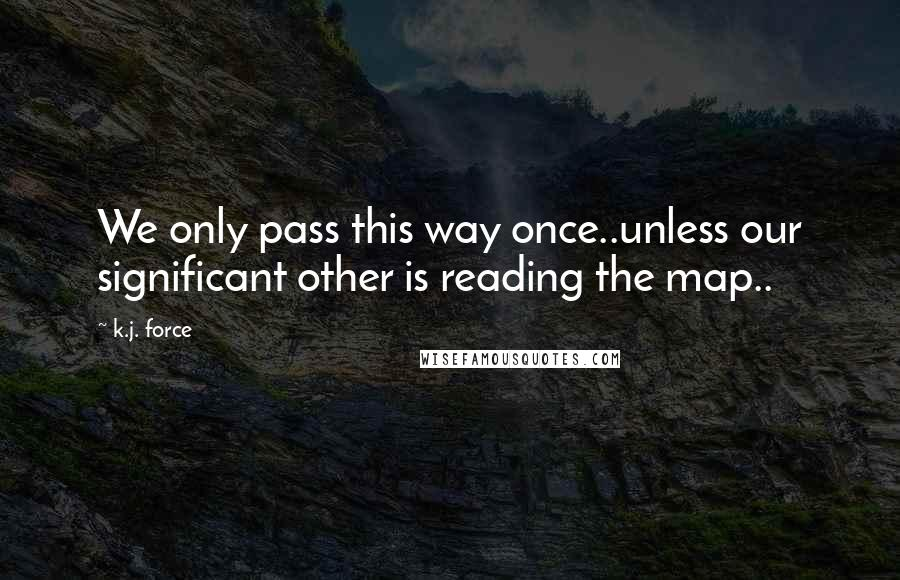 K.j. Force quotes: We only pass this way once..unless our significant other is reading the map..