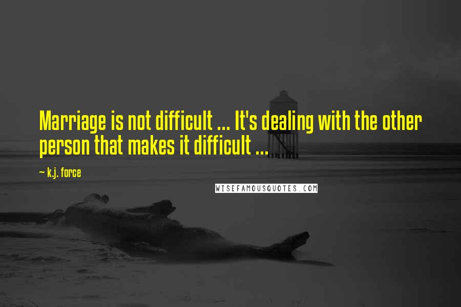 K.j. Force quotes: Marriage is not difficult ... It's dealing with the other person that makes it difficult ...