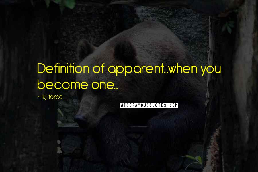 K.j. Force quotes: Definition of apparent..when you become one..