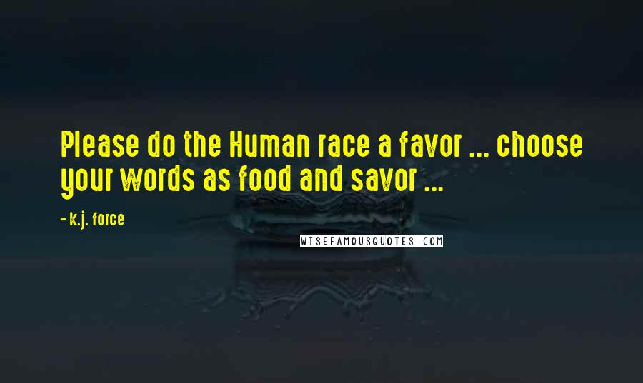 K.j. Force quotes: Please do the Human race a favor ... choose your words as food and savor ...