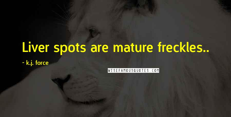 K.j. Force quotes: Liver spots are mature freckles..