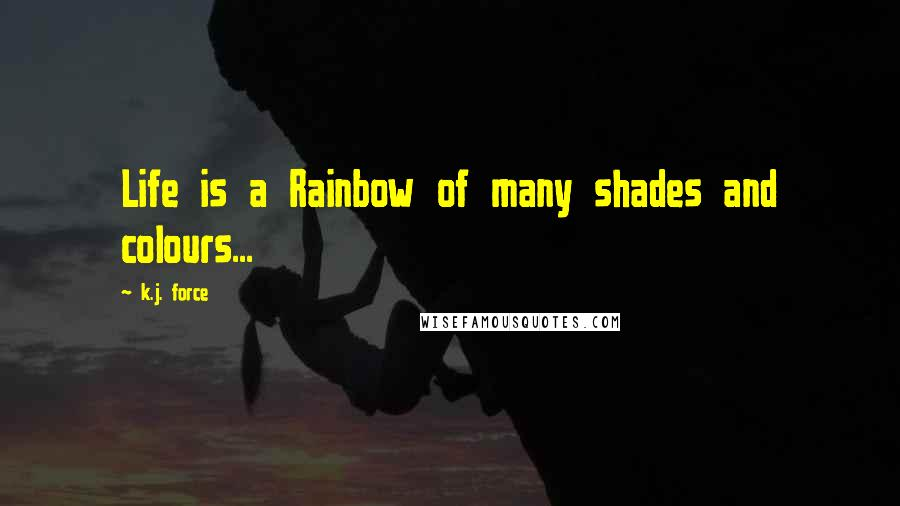 K.j. Force quotes: Life is a Rainbow of many shades and colours...