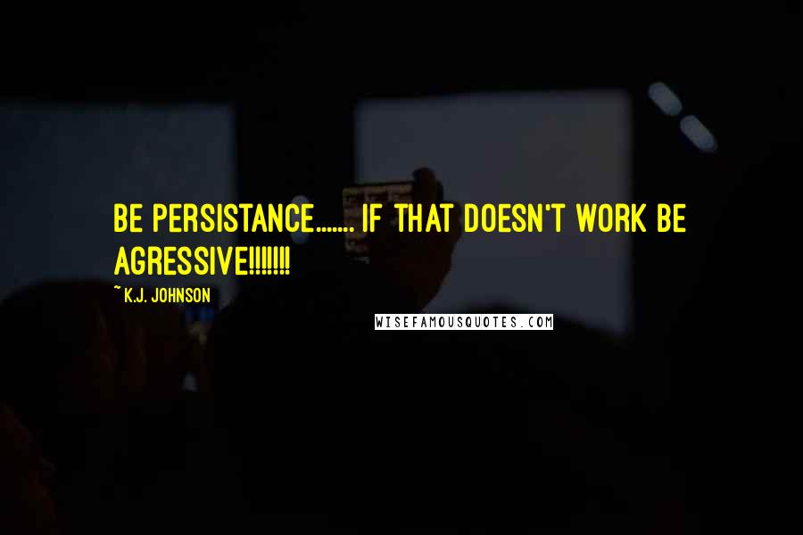 K.J. Johnson quotes: be persistance....... if that doesn't work be agressive!!!!!!!