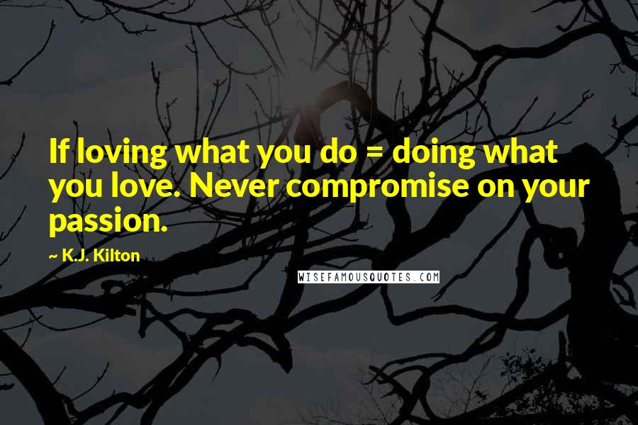 K.J. Kilton quotes: If loving what you do = doing what you love. Never compromise on your passion.