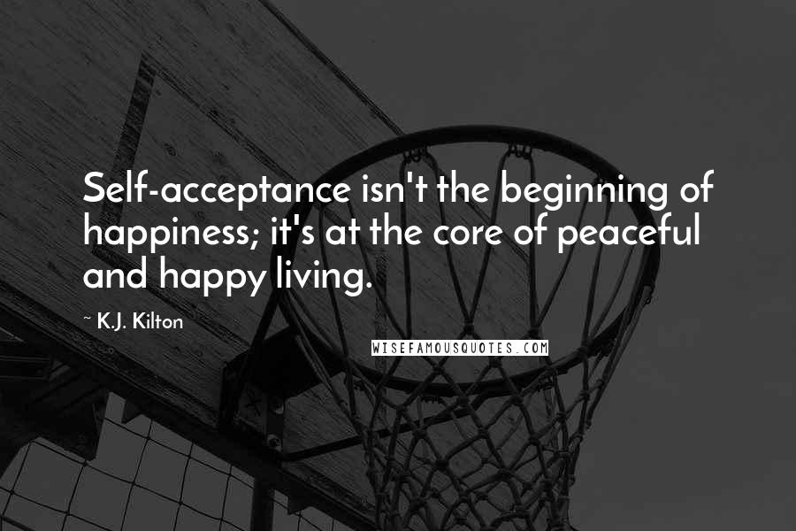 K.J. Kilton quotes: Self-acceptance isn't the beginning of happiness; it's at the core of peaceful and happy living.