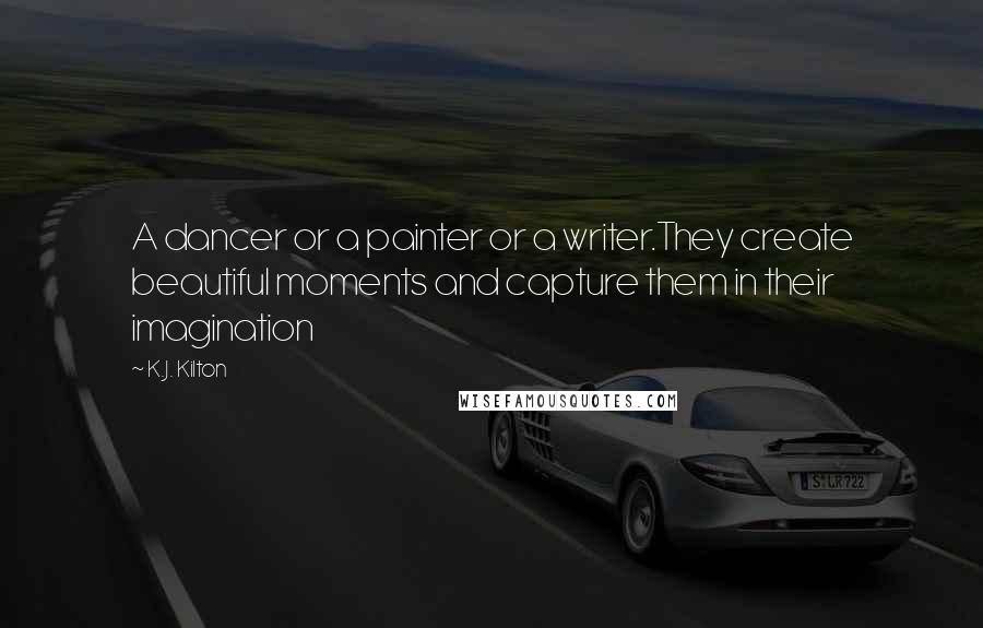 K.J. Kilton quotes: A dancer or a painter or a writer.They create beautiful moments and capture them in their imagination