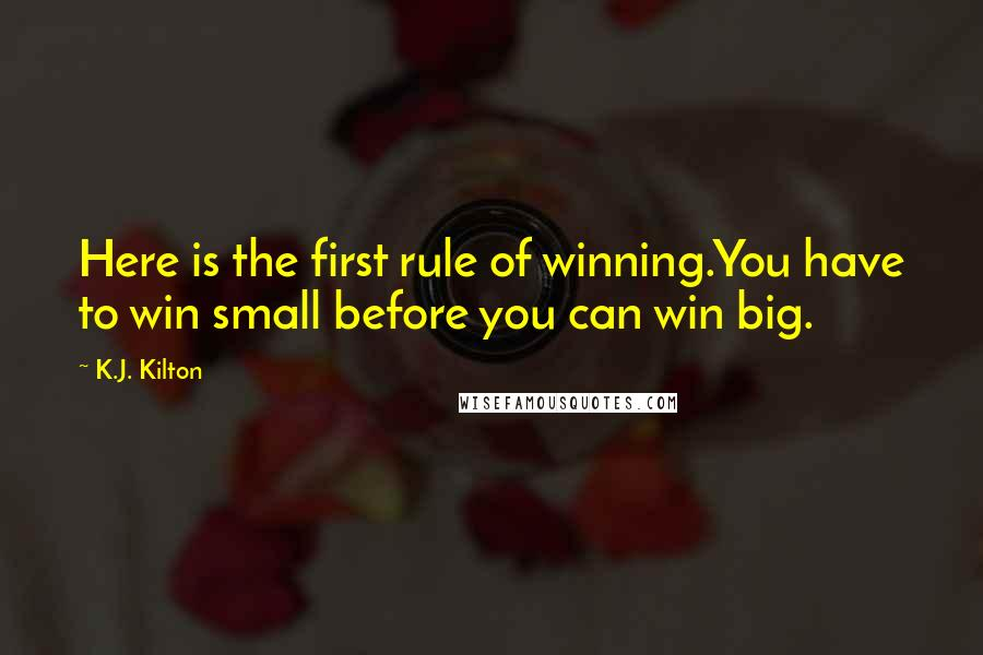 K.J. Kilton quotes: Here is the first rule of winning.You have to win small before you can win big.