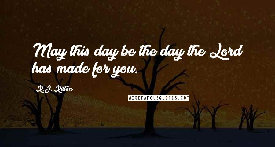 K.J. Kilton quotes: May this day be the day the Lord has made for you.