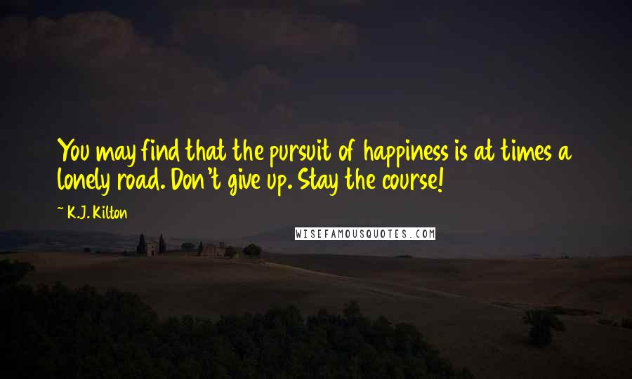 K.J. Kilton quotes: You may find that the pursuit of happiness is at times a lonely road. Don't give up. Stay the course!