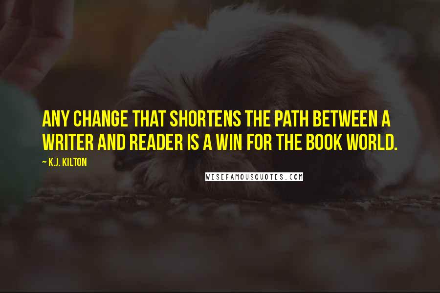 K.J. Kilton quotes: Any change that shortens the path between a writer and reader is a win for the book world.