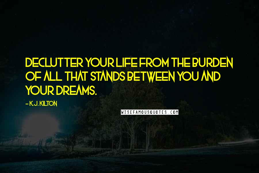 K.J. Kilton quotes: Declutter your life from the burden of all that stands between you and your dreams.