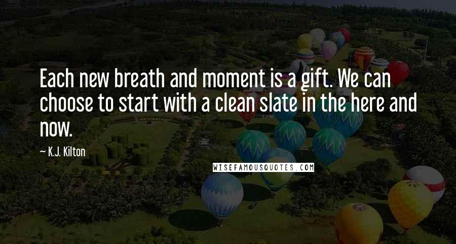 K.J. Kilton quotes: Each new breath and moment is a gift. We can choose to start with a clean slate in the here and now.