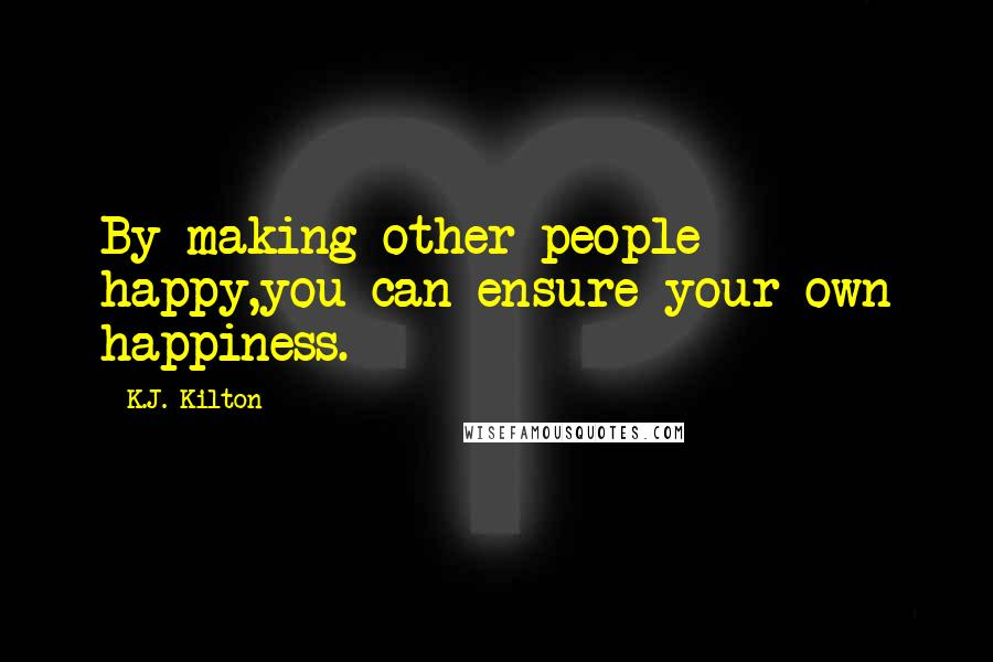 K.J. Kilton quotes: By making other people happy,you can ensure your own happiness.