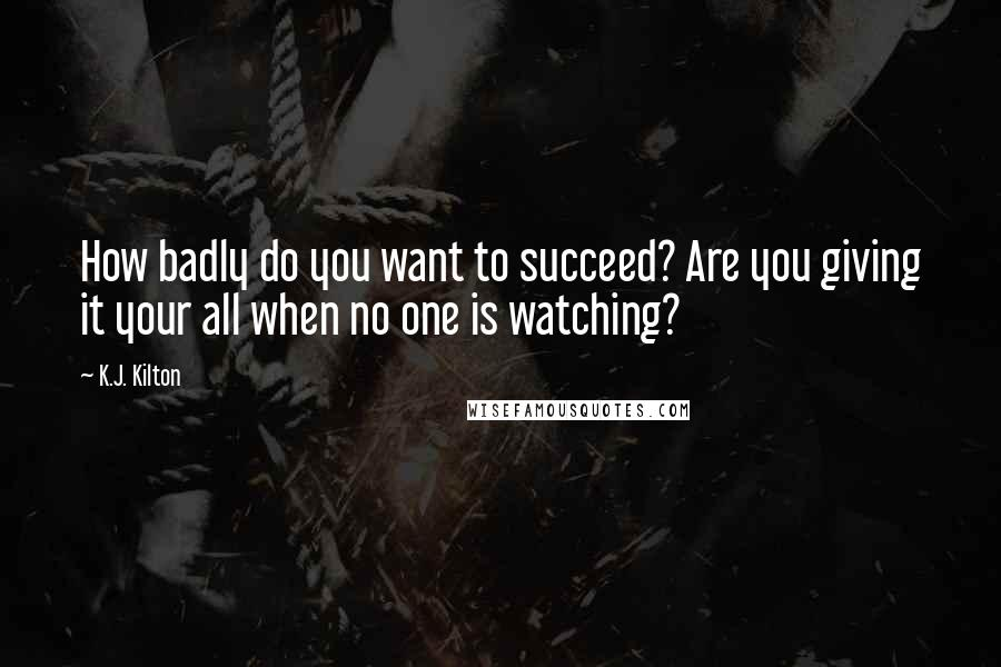 K.J. Kilton quotes: How badly do you want to succeed? Are you giving it your all when no one is watching?