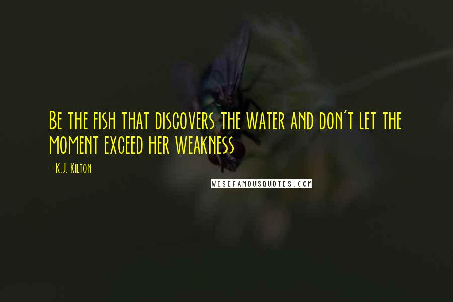 K.J. Kilton quotes: Be the fish that discovers the water and don't let the moment exceed her weakness