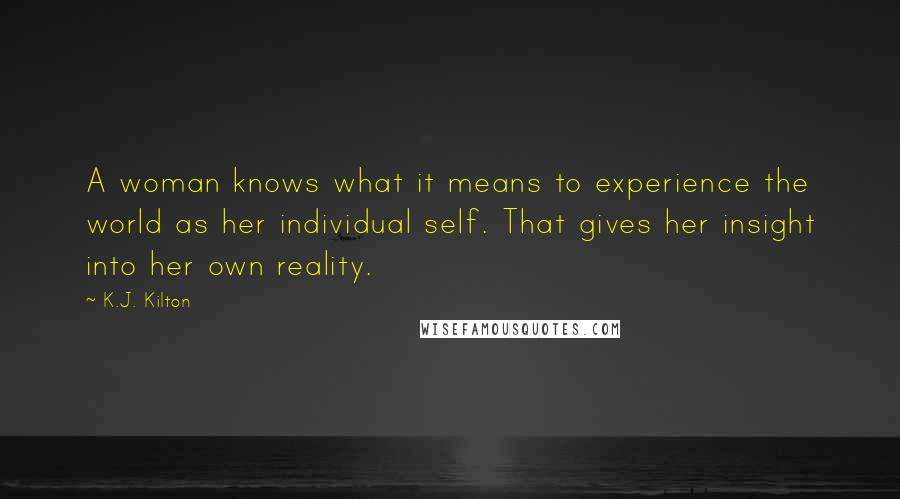 K.J. Kilton quotes: A woman knows what it means to experience the world as her individual self. That gives her insight into her own reality.