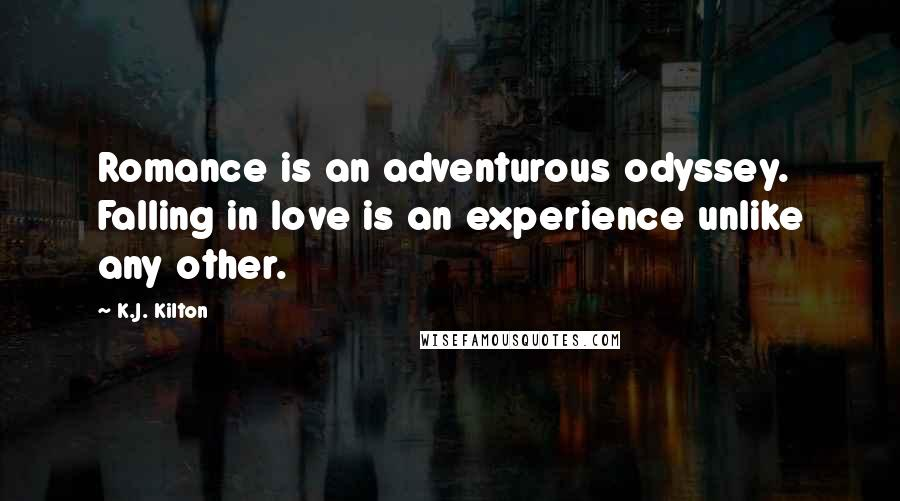 K.J. Kilton quotes: Romance is an adventurous odyssey. Falling in love is an experience unlike any other.