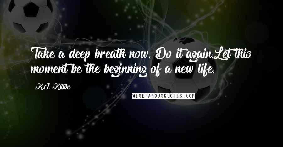 K.J. Kilton quotes: Take a deep breath now. Do it again.Let this moment be the beginning of a new life.