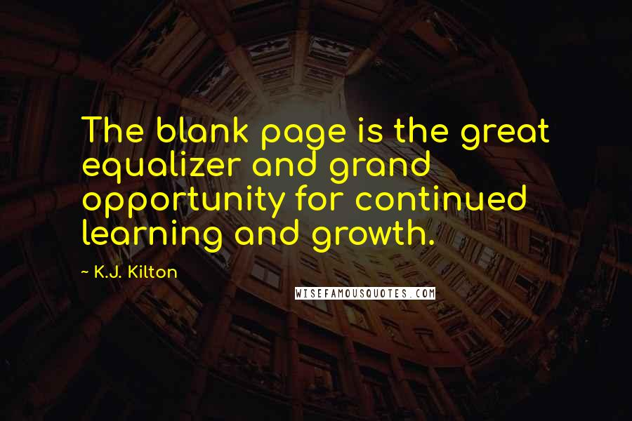 K.J. Kilton quotes: The blank page is the great equalizer and grand opportunity for continued learning and growth.