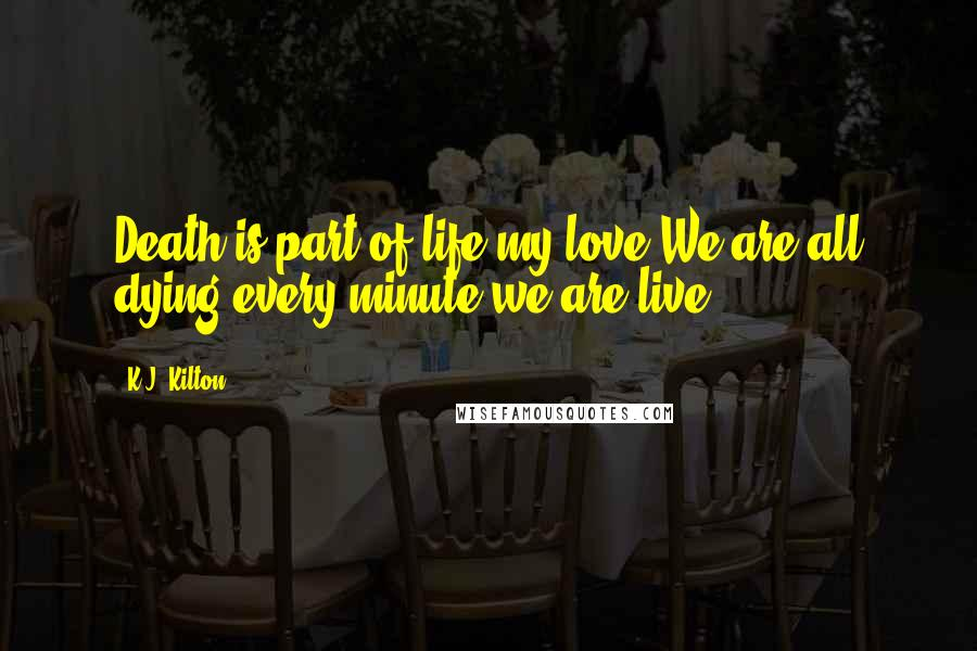 K.J. Kilton quotes: Death is part of life my love.We are all dying every minute we are live.