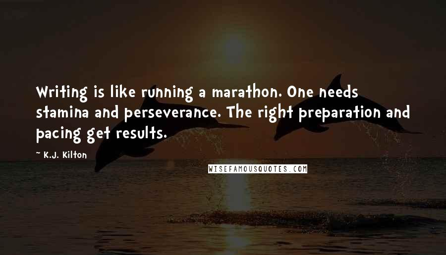 K.J. Kilton quotes: Writing is like running a marathon. One needs stamina and perseverance. The right preparation and pacing get results.