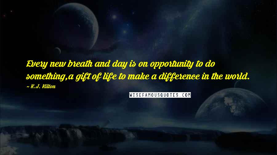 K.J. Kilton quotes: Every new breath and day is on opportunity to do something,a gift of life to make a difference in the world.