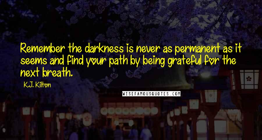 K.J. Kilton quotes: Remember the darkness is never as permanent as it seems and find your path by being grateful for the next breath.