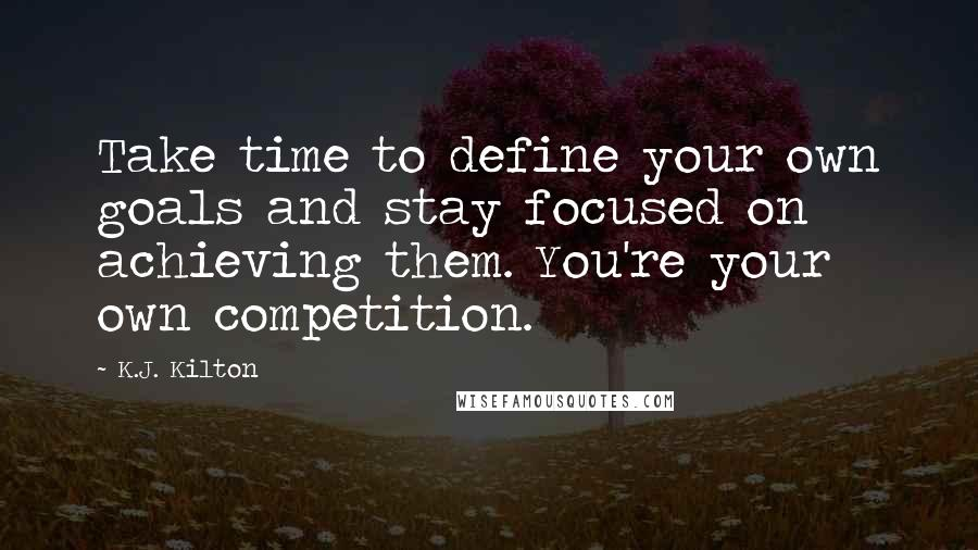 K.J. Kilton quotes: Take time to define your own goals and stay focused on achieving them. You're your own competition.
