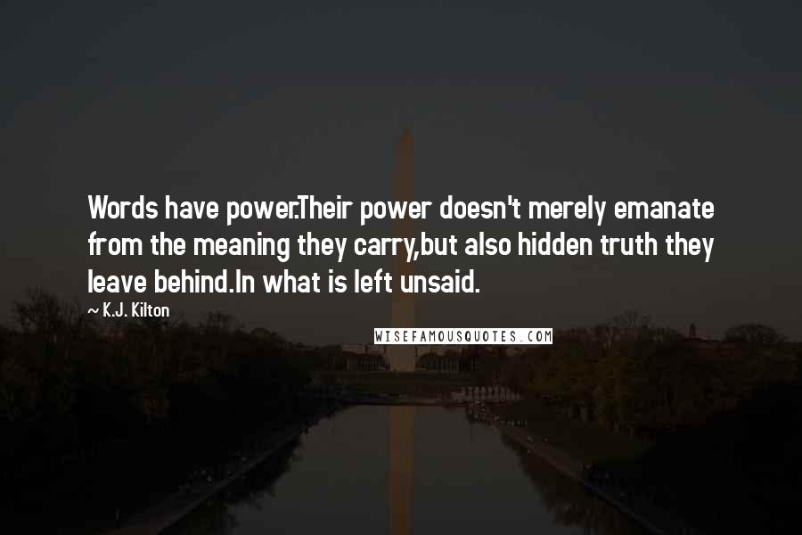 K.J. Kilton quotes: Words have power.Their power doesn't merely emanate from the meaning they carry,but also hidden truth they leave behind.In what is left unsaid.