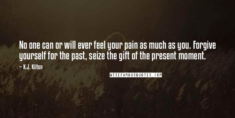 K.J. Kilton quotes: No one can or will ever feel your pain as much as you. Forgive yourself for the past, seize the gift of the present moment.