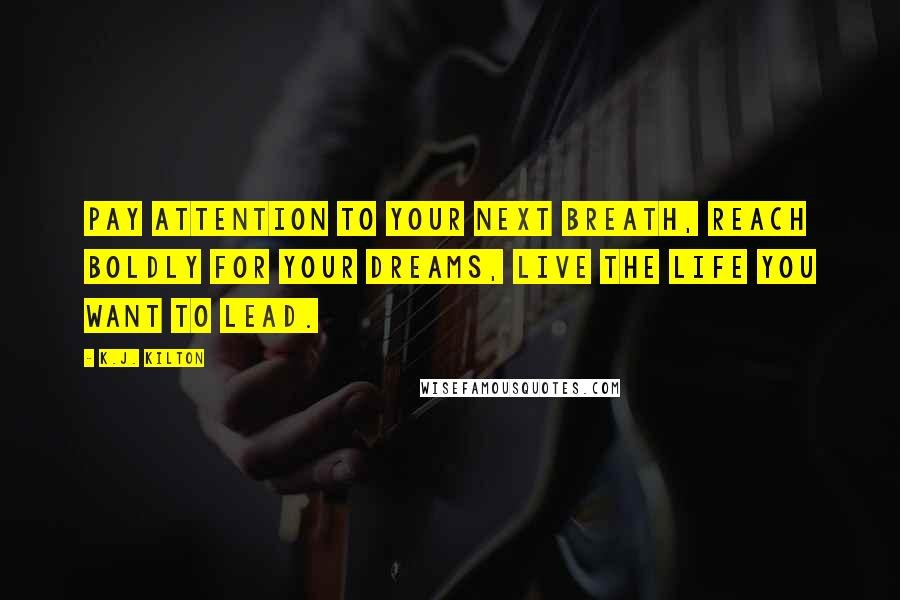 K.J. Kilton quotes: Pay attention to your next breath, reach boldly for your dreams, live the life you want to lead.