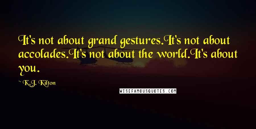 K.J. Kilton quotes: It's not about grand gestures.It's not about accolades.It's not about the world.It's about you.