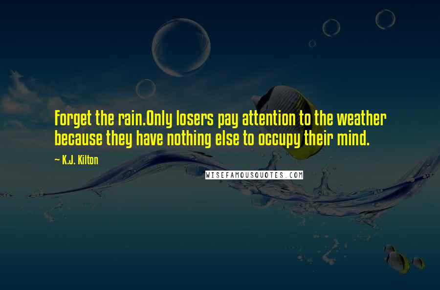 K.J. Kilton quotes: Forget the rain.Only losers pay attention to the weather because they have nothing else to occupy their mind.