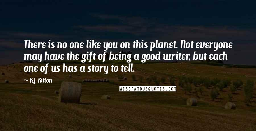 K.J. Kilton quotes: There is no one like you on this planet. Not everyone may have the gift of being a good writer, but each one of us has a story to tell.