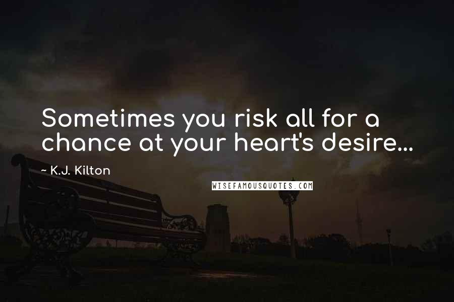 K.J. Kilton quotes: Sometimes you risk all for a chance at your heart's desire...