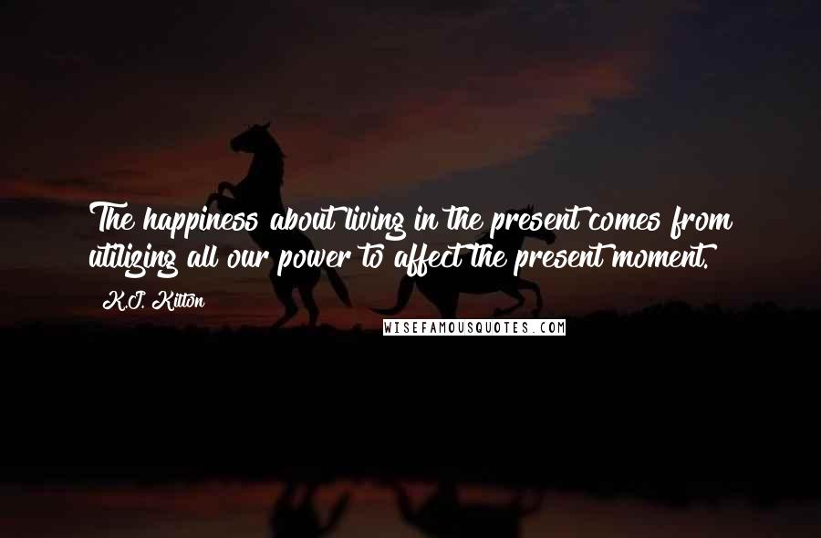 K.J. Kilton quotes: The happiness about living in the present comes from utilizing all our power to affect the present moment.
