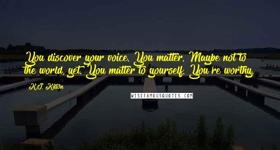 K.J. Kilton quotes: You discover your voice. You matter. Maybe not to the world, yet. You matter to yourself. You're worthy.