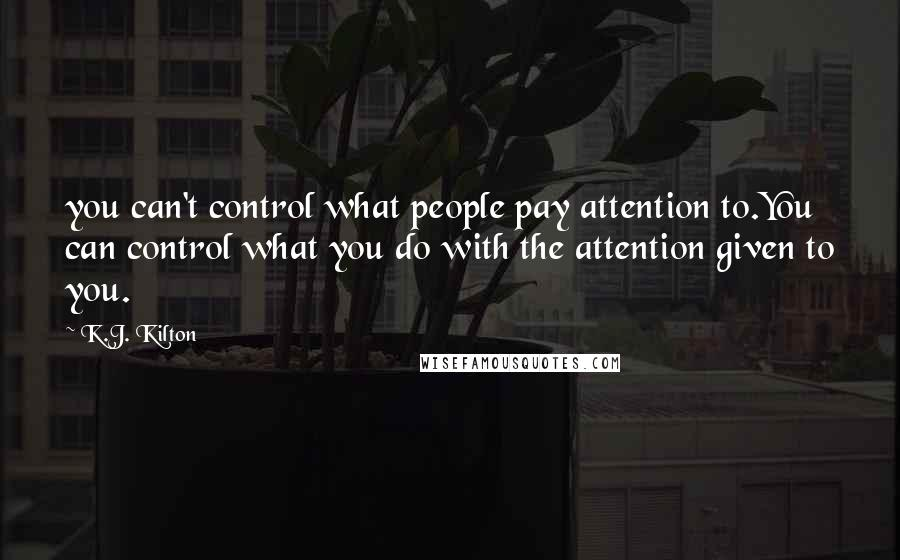 K.J. Kilton quotes: you can't control what people pay attention to.You can control what you do with the attention given to you.