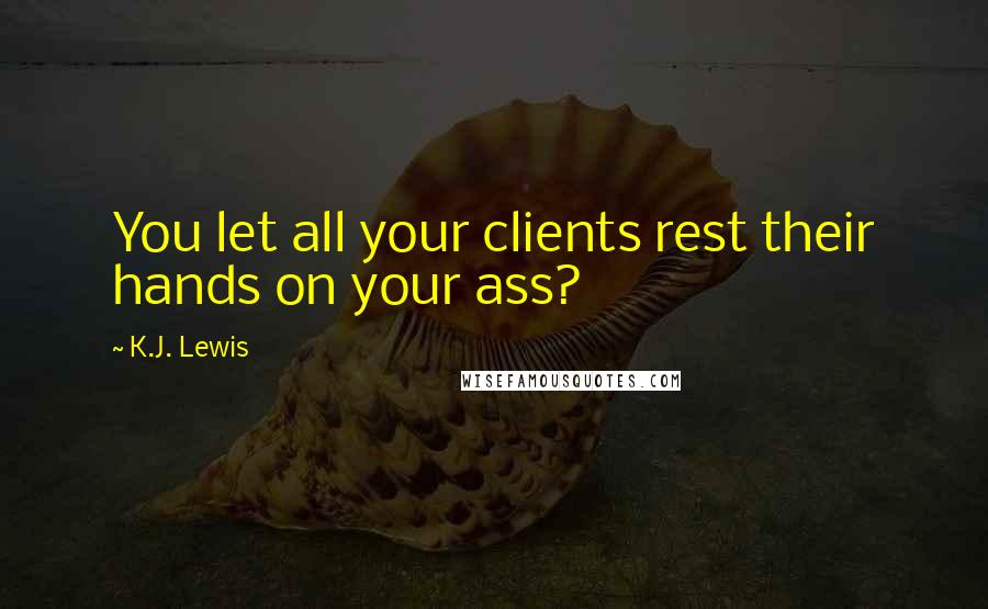 K.J. Lewis quotes: You let all your clients rest their hands on your ass?
