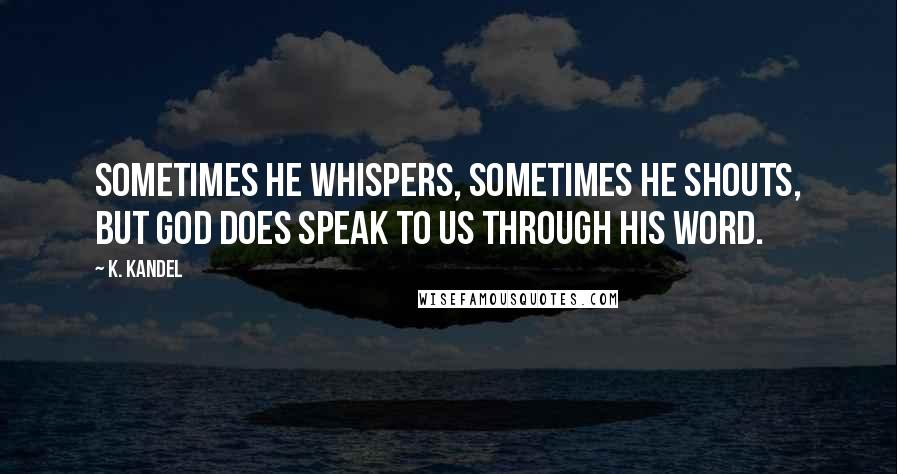 K. Kandel quotes: Sometimes He whispers, sometimes He shouts, but God does speak to us through His Word.