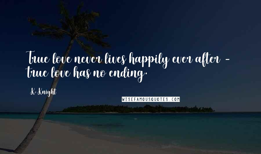 K. Knight quotes: True love never lives happily ever after - true love has no ending.