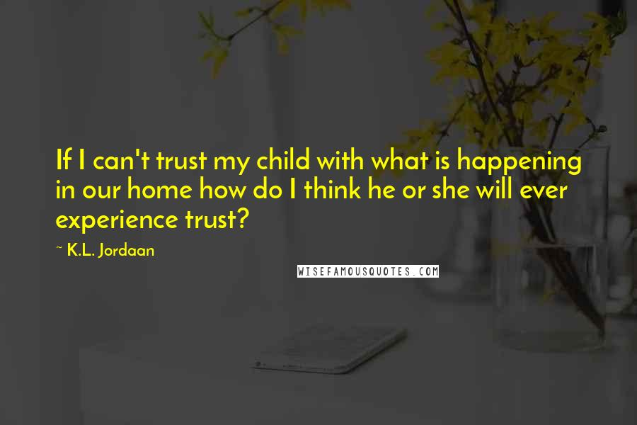 K.L. Jordaan quotes: If I can't trust my child with what is happening in our home how do I think he or she will ever experience trust?
