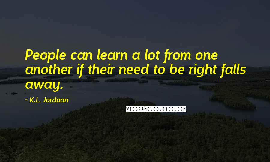 K.L. Jordaan quotes: People can learn a lot from one another if their need to be right falls away.
