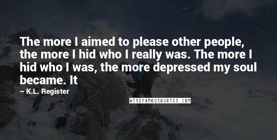 K.L. Register quotes: The more I aimed to please other people, the more I hid who I really was. The more I hid who I was, the more depressed my soul became. It